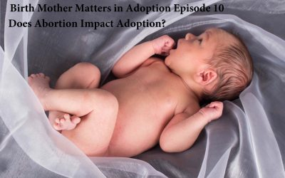 Birth Mother Matters in Adoption Episode #10 – Does Abortion Impact Adoption?